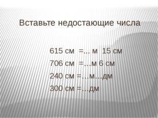 Вставьте недостающие числа 615 см =... м 15 см 706 см =…м 6 см 240 см =…м…дм
