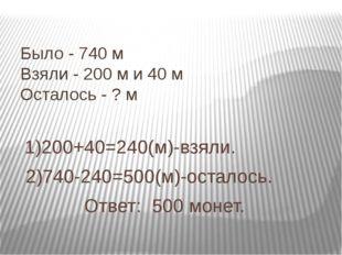 Было - 740 м Взяли - 200 м и 40 м Осталось - ? м 1)200+40=240(м)-взяли. 2)740