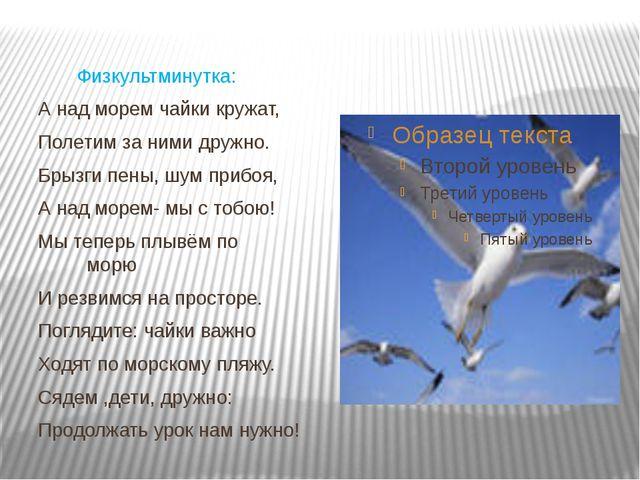 Физкультминутка: А над морем чайки кружат, Полетим за ними дружно. Брызги пе...