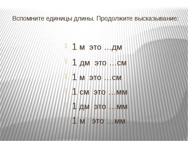Вспомните единицы длины. Продолжите высказывание: 1 м это …дм 1 дм это …см 1...