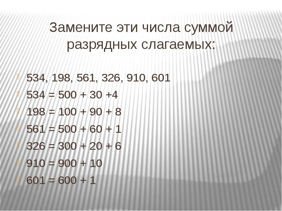 Замените эти числа суммой разрядных слагаемых: 534, 198, 561, 326, 910, 601 5...