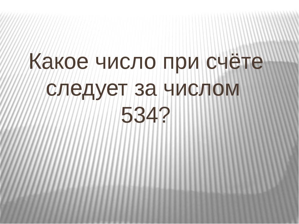 Какое число при счёте следует за числом 534?