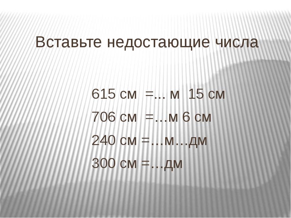 Вставьте недостающие числа 615 см =... м 15 см 706 см =…м 6 см 240 см =…м…дм...