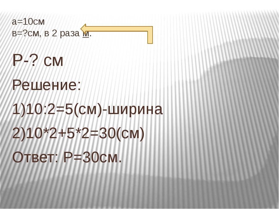 а=10см в=?см, в 2 раза м. Р-? см Решение: 1)10:2=5(см)-ширина 2)10*2+5*2=30(с...