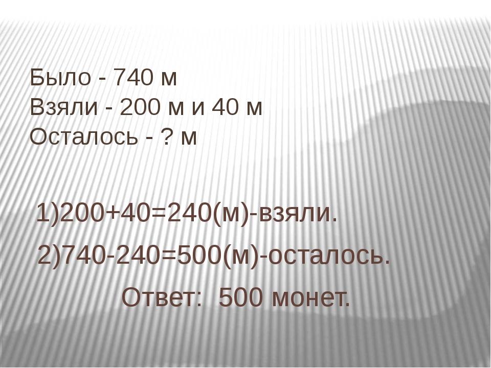 Было - 740 м Взяли - 200 м и 40 м Осталось - ? м 1)200+40=240(м)-взяли. 2)740...