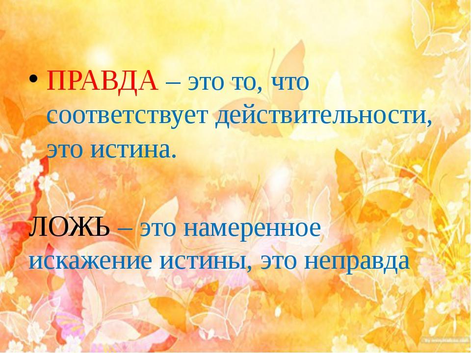ПРАВДА – это то, что соответствует действительности, это истина. ЛОЖЬ – это...
