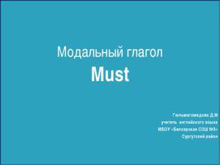 Модальный глагол Must Гюльмагомедова Д.М учитель английского языка МБОУ «Бел