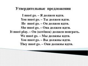 Утвердительные предложения I must go. – Я должен идти. You must go. – Ты долж