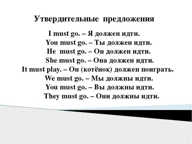 Утвердительные предложения I must go. – Я должен идти. You must go. – Ты долж...