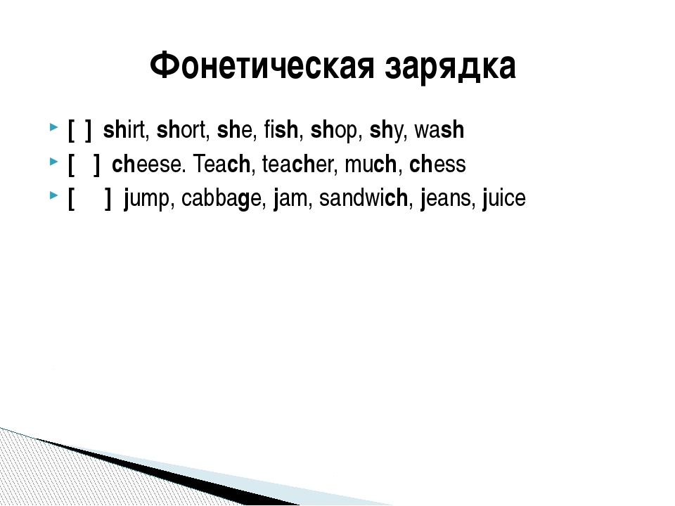 [ʃ] shirt, short, she, fish, shop, shy, wash [ʧ] cheese. Teach, teacher, much...