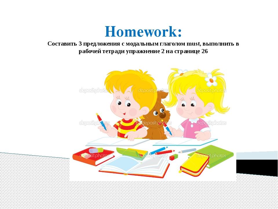 Homework: Составить 3 предложения с модальным глаголом must, выполнить в рабо...