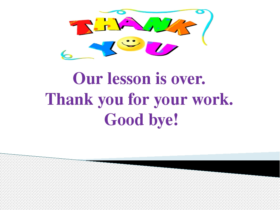 Our lesson is over. Thank you for your work. Good bye!