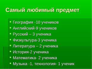 Самый любимый предмет География -10 учеников Английский-9 учеников Русский –