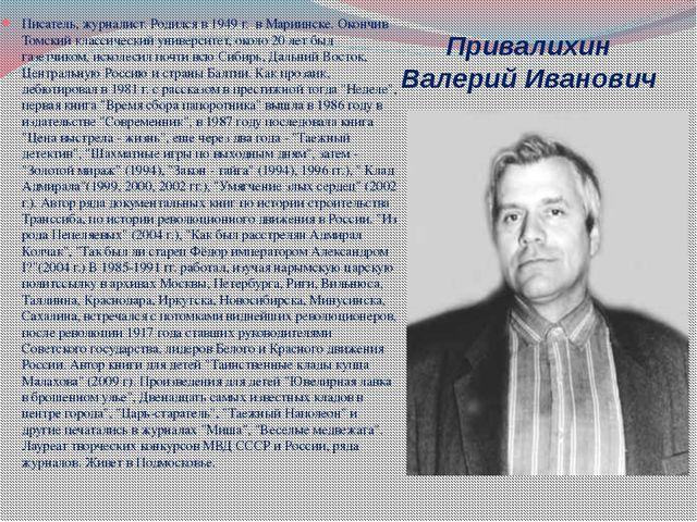 Привалихин Валерий Иванович Писатель, журналист. Родился в 1949 г. в Мариинск...