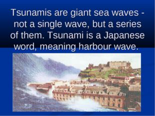 Tsunamis are giant sea waves - not a single wave, but a series of them. Tsuna