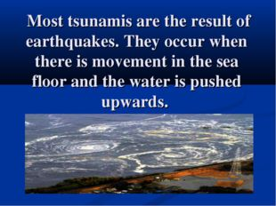 Most tsunamis are the result of earthquakes. They occur when there is moveme