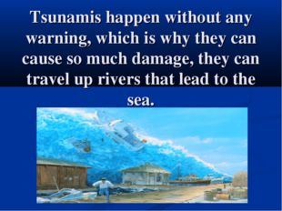 Tsunamis happen without any warning, which is why they can cause so much dama