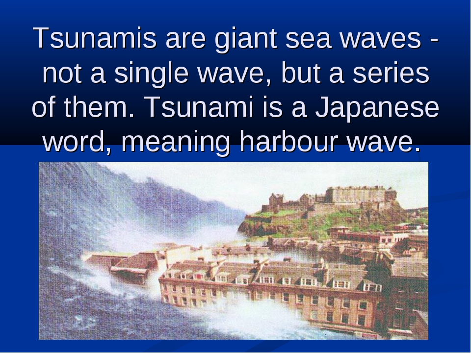 Tsunamis are giant sea waves - not a single wave, but a series of them. Tsuna...
