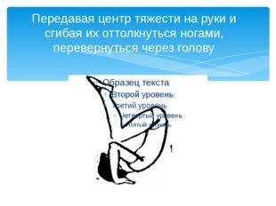 Передавая центр тяжести на руки и сгибая их оттолкнуться ногами, перевернутьс