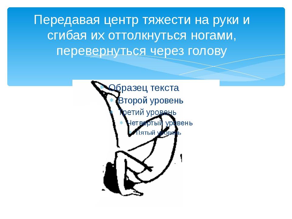 Передавая центр тяжести на руки и сгибая их оттолкнуться ногами, перевернутьс...