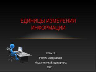 Класс: 8 Учитель информатики Морозова Анна Владимировна 2015 г. ЕДИНИЦЫ ИЗМЕР