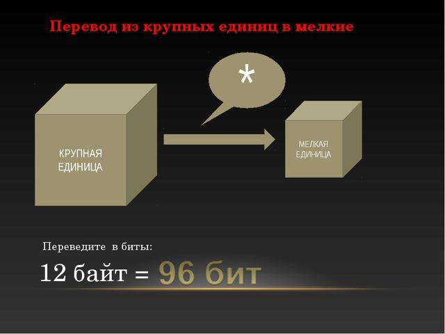 КРУПНАЯ ЕДИНИЦА Перевод из крупных единиц в мелкие 12 байт = МЕЛКАЯ ЕДИНИЦА *...
