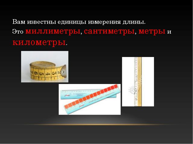 Вам известны единицы измерения длины. Это миллиметры, сантиметры, метры и кил...