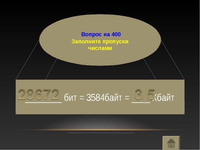 Вопрос на 400 Заполните пропуски числами ________ бит = 3584байт = ____ Кбайт