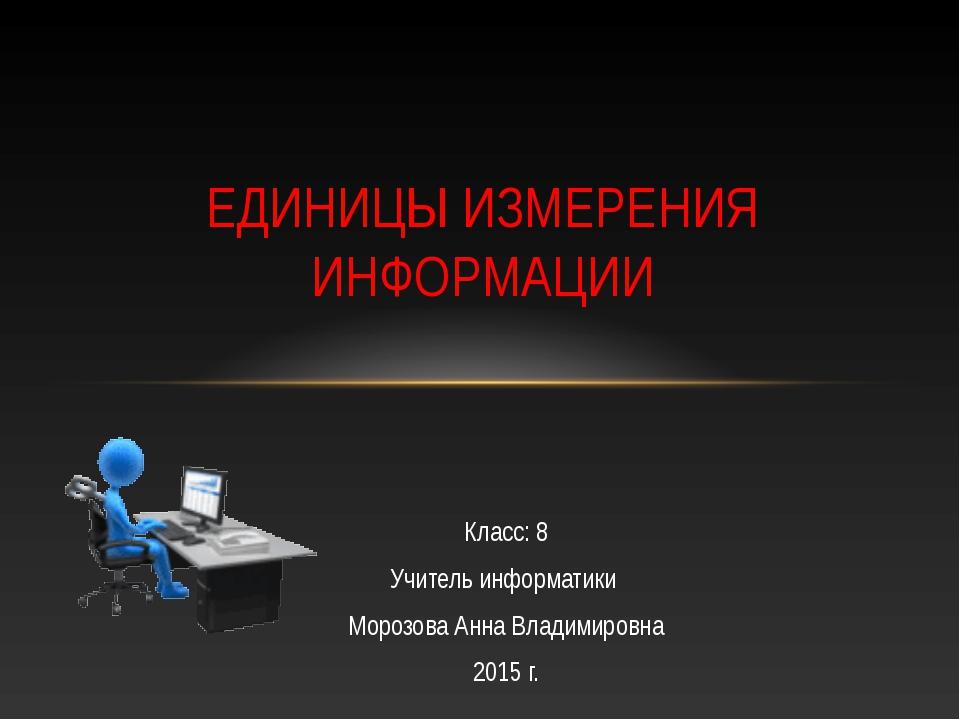 Класс: 8 Учитель информатики Морозова Анна Владимировна 2015 г. ЕДИНИЦЫ ИЗМЕР...