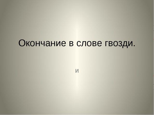 Окончание в слове гвозди. и