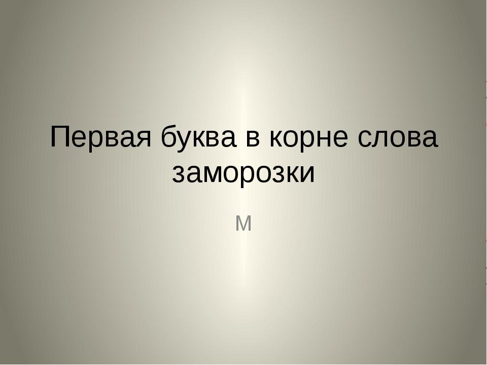Первая буква в корне слова заморозки М