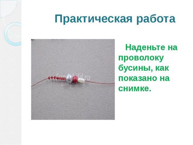 Практическая работа Наденьте на проволоку бусины, как показано на снимке.
