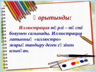 Қорытынды: Иллюстрация түрлі – түсті бояумен салынады. Иллюстрация латынның «