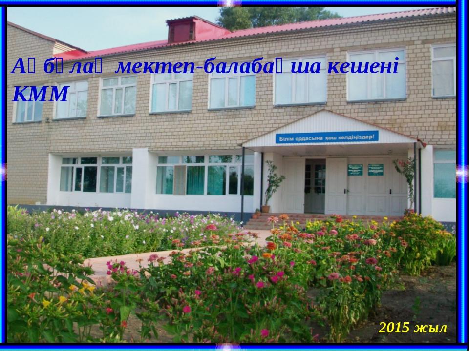 Ақбұлақ мектеп-балабақша кешені КММ 2015 жыл