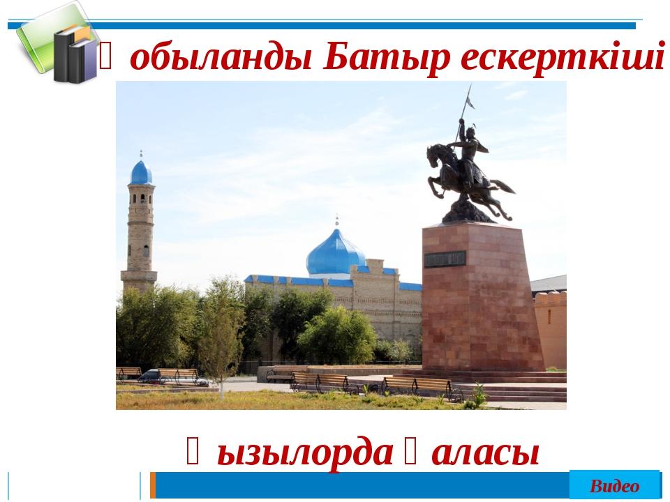 Қобыланды Батыр ескерткіші Қызылорда қаласы Видео