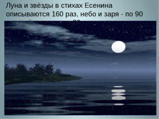 Луна и звёзды в стихах Есенина описываются 160 раз, небо и заря - по 90 раз,