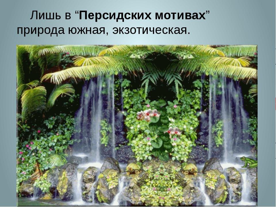 """Лишь в """"Персидских мотивах"""" природа южная, экзотическая."""
