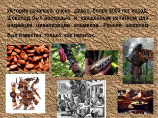 История началась очень давно, более 3000 лет назад. Шоколад был роскошью и св