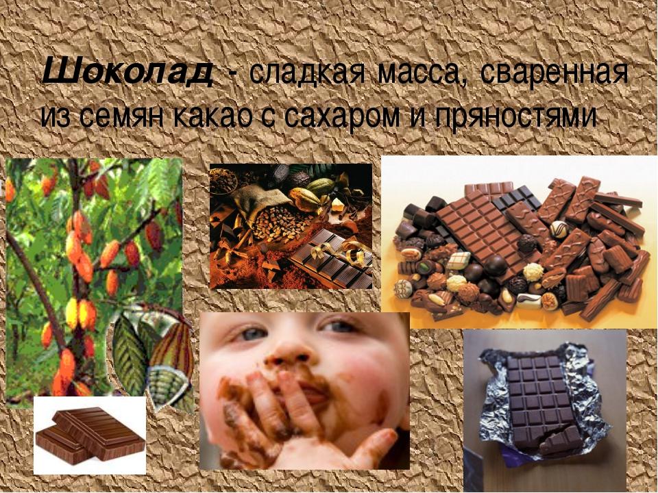 Шоколад - сладкая масса, сваренная из семян какао с сахаром и пряностями