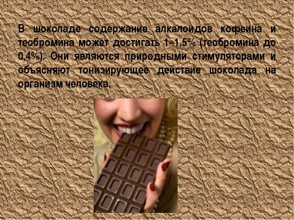 В шоколаде содержание алкалоидов кофеина и теобромина может достигать 1–1,5%...