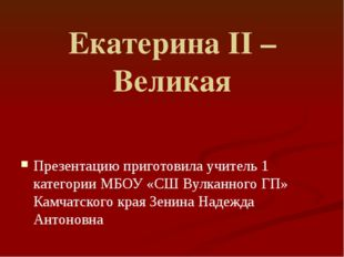 Екатерина II – Великая Презентацию приготовила учитель 1 категории МБОУ «СШ В
