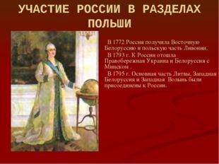 УЧАСТИЕ РОССИИ В РАЗДЕЛАХ ПОЛЬШИ В 1772 Россия получила Восточную Белоруссию
