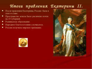 Итоги правления Екатерины II. После правления Екатерины, Россия была в силе и