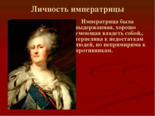 Личность императрицы Императрица была выдержанная, хорошо умеющая владеть соб