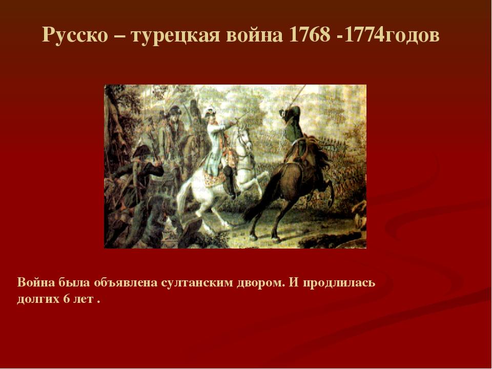 Русско – турецкая война 1768 -1774годов Война была объявлена султанским дворо...