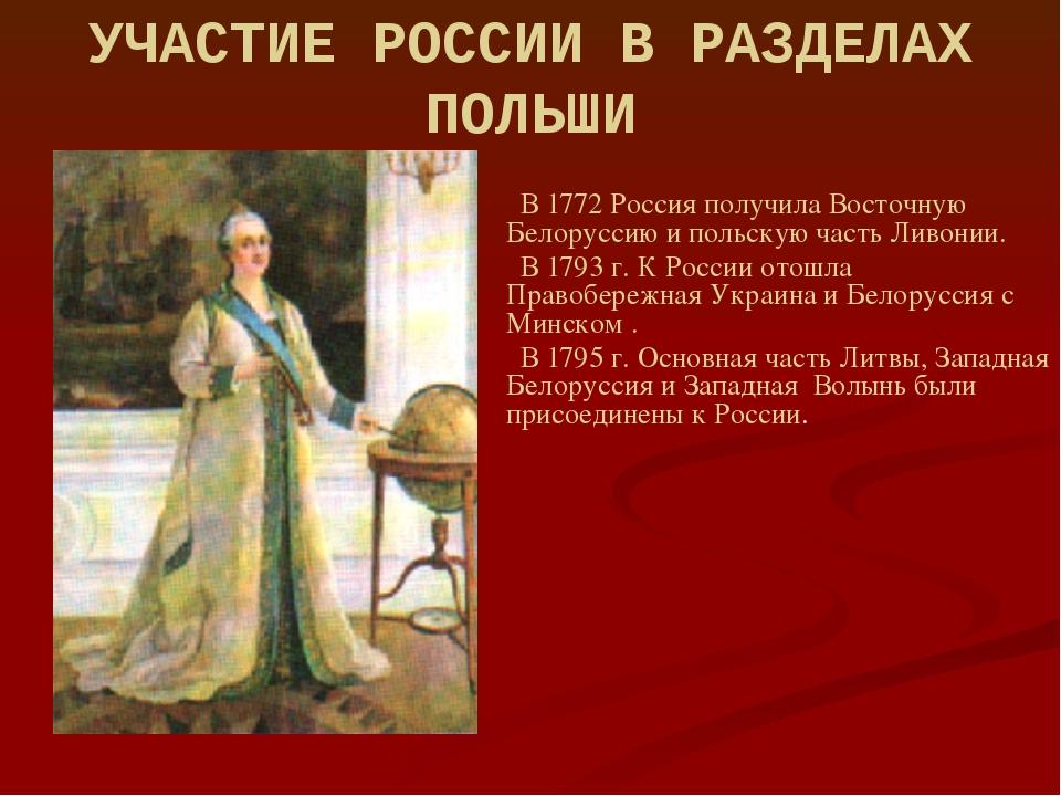 УЧАСТИЕ РОССИИ В РАЗДЕЛАХ ПОЛЬШИ В 1772 Россия получила Восточную Белоруссию...