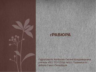 гРАВЮРА Подготовила: Калёнова Оксана Владимировна, учитель ИЗО ГОУ СОШ №511