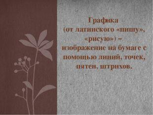 Графика (от латинского «пишу», «рисую») – изображение на бумаге с помощью лин