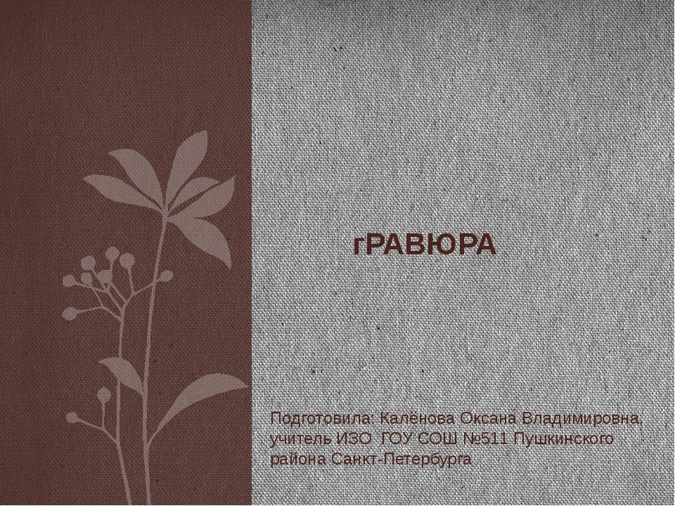 гРАВЮРА Подготовила: Калёнова Оксана Владимировна, учитель ИЗО ГОУ СОШ №511...