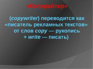 «Копирайтер» (copywriter) переводится как «писатель рекламных текстов» отсло